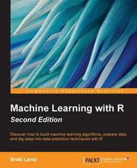 Machine learning with R: discover how to build machine learning algorithms, prepare data and dig deep into data prediction techniques with R/ Brett Lantz
