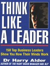 Think like a leader: 150 top business leaders show you how their minds work